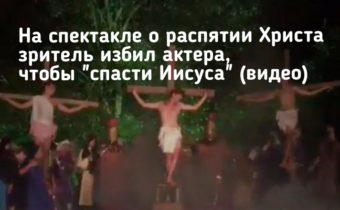 """На спектакле о распятии Христа зритель избил актера, чтобы """"спасти Иисуса"""""""